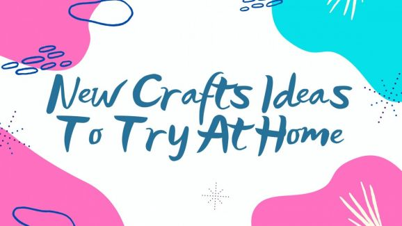 New Crafts Ideas To Try At Home