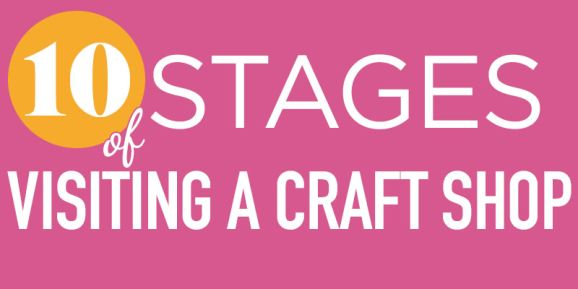 10 Stages Of Visiting A Craft Shop