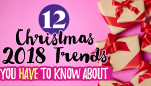 12 Christmas 2018 Trends You HAVE To Know About