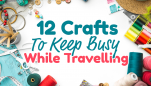 12 Crafts to Keep You Busy While Travelling