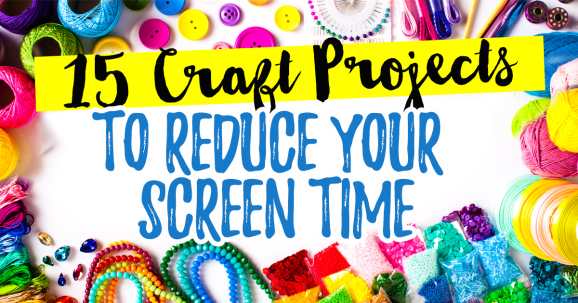 15 Craft Projects to Reduce Your Screen Time