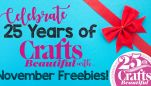 Celebrate 25 Years of Crafts Beautiful with November Freebies!