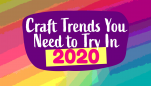 2020 Craft Trends You Need To Try