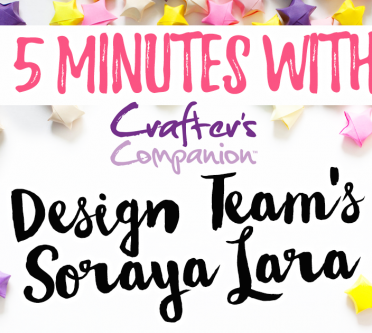 5 Minutes with Crafter's Companion Design Team's Soraya Lara