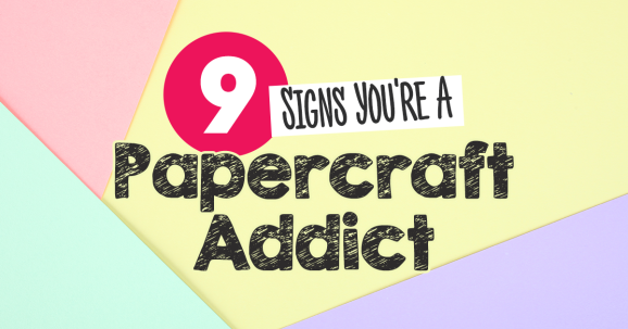 9 Signs You're A Papercraft Addict!