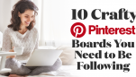 10 Crafty Pinterest Boards You Need to Be Following