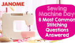 Sewing Machine Day: 8 Most Common Stitching Questions Answered