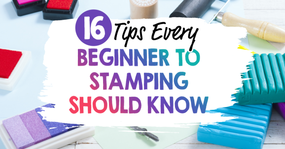 16 Tips Every Beginner to Stamping Should Know