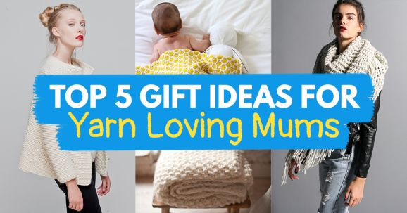 Top 5 Gift Ideas For Yarn Loving Mums