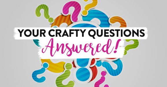 Your Crafty Questions Answered!